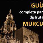 Visitar Murcia. Guía completa para disfrutar nuestra ciudad
